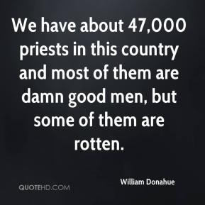 William Donahue  - We have about 47,000 priests in this country and most of them are damn good men, but some of them are rotten.