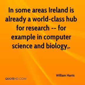William Harris  - In some areas Ireland is already a world-class hub for research -- for example in computer science and biology.