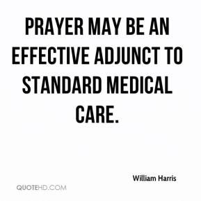 William Harris  - Prayer may be an effective adjunct to standard medical care.