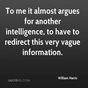 William Harris  - To me it almost argues for another intelligence, to have to redirect this very vague information.