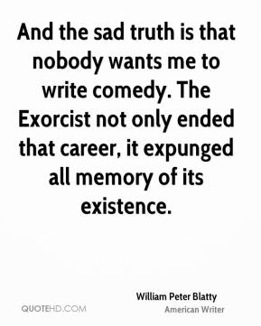 And the sad truth is that nobody wants me to write comedy. The Exorcist not only ended that career, it expunged all memory of its existence.