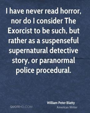 I have never read horror, nor do I consider The Exorcist to be such, but rather as a suspenseful supernatural detective story, or paranormal police procedural.