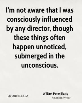 William Peter Blatty - I'm not aware that I was consciously influenced by any director, though these things often happen unnoticed, submerged in the unconscious.