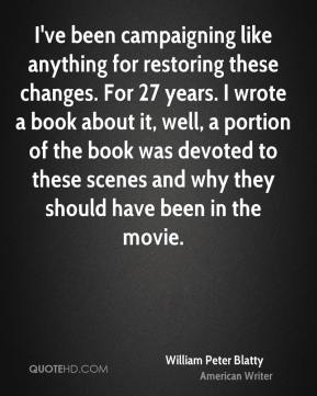 William Peter Blatty - I've been campaigning like anything for restoring these changes. For 27 years. I wrote a book about it, well, a portion of the book was devoted to these scenes and why they should have been in the movie.