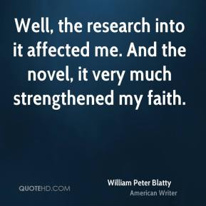 William Peter Blatty - Well, the research into it affected me. And the novel, it very much strengthened my faith.