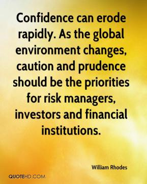 William Rhodes  - Confidence can erode rapidly. As the global environment changes, caution and prudence should be the priorities for risk managers, investors and financial institutions.