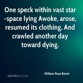 William Rose Benet  - One speck within vast star-space lying Awoke, arose, resumed its clothing, And crawled another day toward dying.
