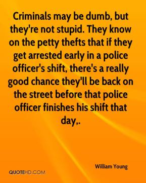 William Young  - Criminals may be dumb, but they're not stupid. They know on the petty thefts that if they get arrested early in a police officer's shift, there's a really good chance they'll be back on the street before that police officer finishes his shift that day.