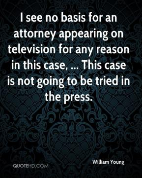William Young  - I see no basis for an attorney appearing on television for any reason in this case, ... This case is not going to be tried in the press.