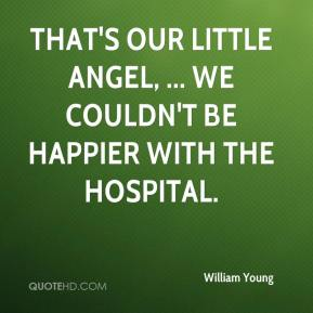 William Young  - That's our little angel, ... We couldn't be happier with the hospital.