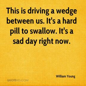 William Young  - This is driving a wedge between us. It's a hard pill to swallow. It's a sad day right now.