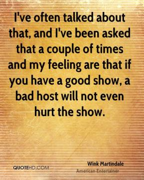 Wink Martindale - I've often talked about that, and I've been asked that a couple of times and my feeling are that if you have a good show, a bad host will not even hurt the show.