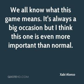 Xabi Alonso  - We all know what this game means. It's always a big occasion but I think this one is even more important than normal.