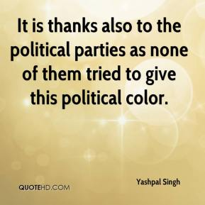 Yashpal Singh  - It is thanks also to the political parties as none of them tried to give this political color.
