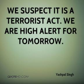 Yashpal Singh  - We suspect it is a terrorist act. We are high alert for tomorrow.