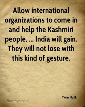 Allow international organizations to come in and help the Kashmiri people, ... India will gain. They will not lose with this kind of gesture.