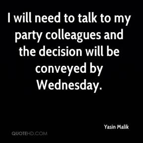 I will need to talk to my party colleagues and the decision will be conveyed by Wednesday.