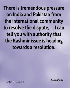 Yasin Malik  - There is tremendous pressure on India and Pakistan from the international community to resolve the dispute, ... I can tell you with authority that the Kashmir issue is heading towards a resolution.