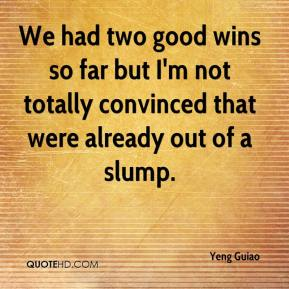 Yeng Guiao  - We had two good wins so far but I'm not totally convinced that were already out of a slump.