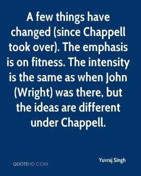 A few things have changed (since Chappell took over). The emphasis is on fitness. The intensity is the same as when John (Wright) was there, but the ideas are different under Chappell.