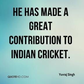 He has made a great contribution to Indian cricket.