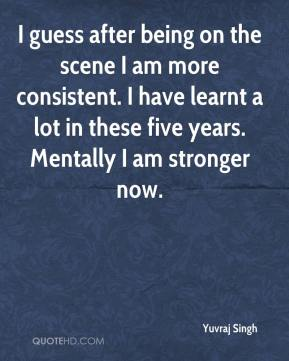I guess after being on the scene I am more consistent. I have learnt a lot in these five years. Mentally I am stronger now.