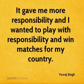 It gave me more responsibility and I wanted to play with responsibility and win matches for my country.