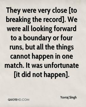 Yuvraj Singh  - They were very close [to breaking the record]. We were all looking forward to a boundary or four runs, but all the things cannot happen in one match. It was unfortunate [it did not happen].