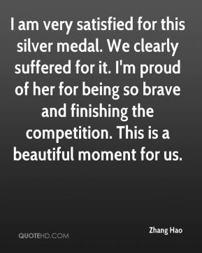Zhang Hao  - I am very satisfied for this silver medal. We clearly suffered for it. I'm proud of her for being so brave and finishing the competition. This is a beautiful moment for us.