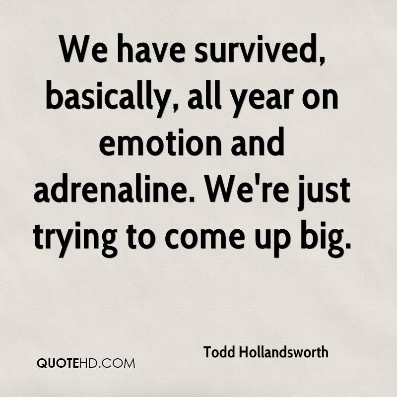 We have survived, basically, all year on emotion and adrenaline. We're just trying to come up big.