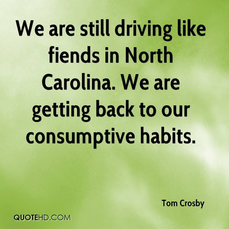 We are still driving like fiends in North Carolina. We are getting back to our consumptive habits.