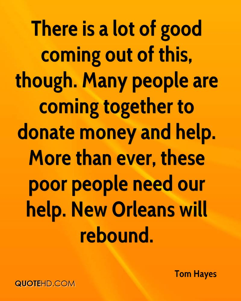 There is a lot of good coming out of this, though. Many people are coming together to donate money and help. More than ever, these poor people need our help. New Orleans will rebound.