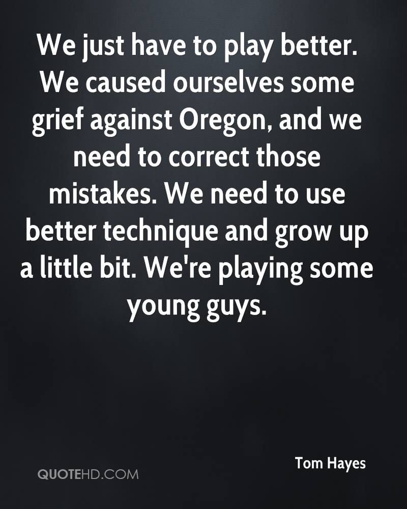 We just have to play better. We caused ourselves some grief against Oregon, and we need to correct those mistakes. We need to use better technique and grow up a little bit. We're playing some young guys.