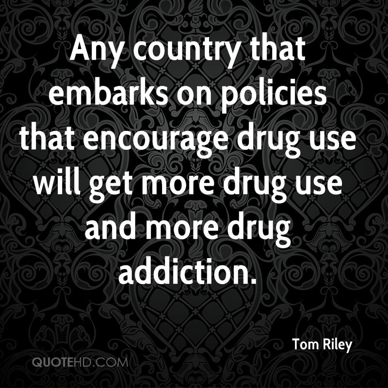 Any country that embarks on policies that encourage drug use will get more drug use and more drug addiction.