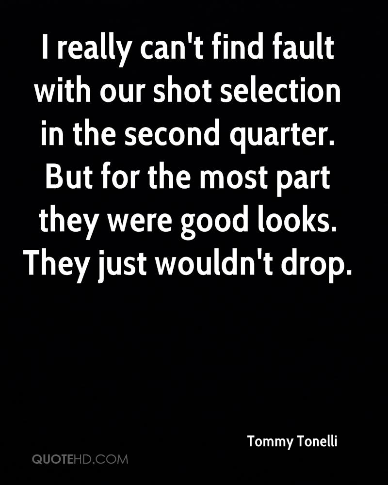 I really can't find fault with our shot selection in the second quarter. But for the most part they were good looks. They just wouldn't drop.