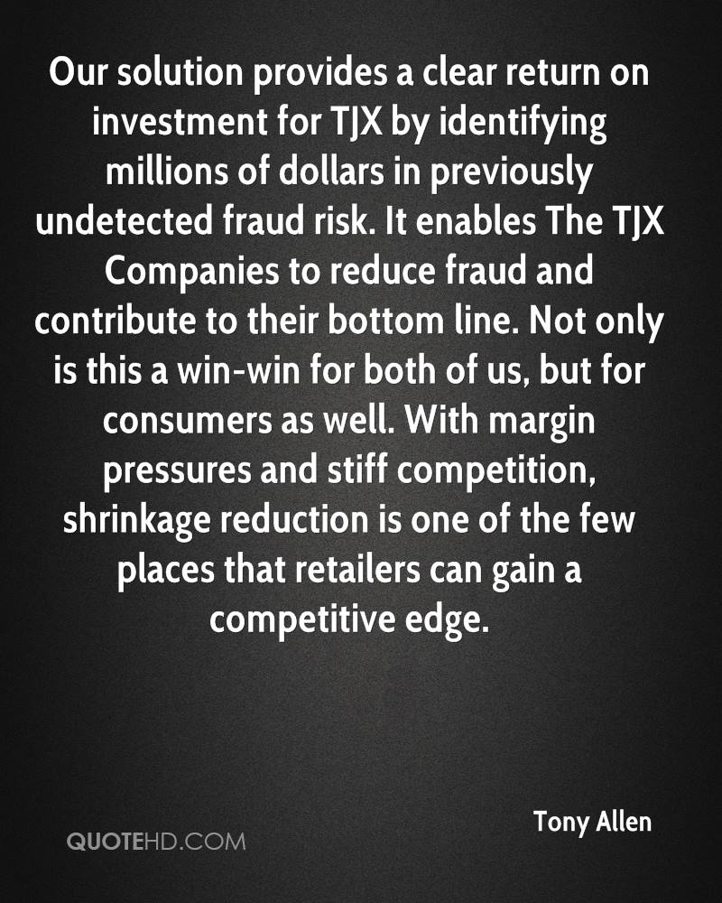 Our solution provides a clear return on investment for TJX by identifying millions of dollars in previously undetected fraud risk. It enables The TJX Companies to reduce fraud and contribute to their bottom line. Not only is this a win-win for both of us, but for consumers as well. With margin pressures and stiff competition, shrinkage reduction is one of the few places that retailers can gain a competitive edge.