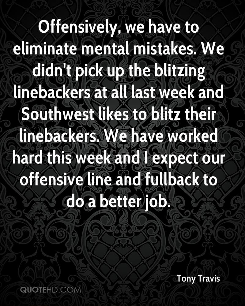 Offensively, we have to eliminate mental mistakes. We didn't pick up the blitzing linebackers at all last week and Southwest likes to blitz their linebackers. We have worked hard this week and I expect our offensive line and fullback to do a better job.