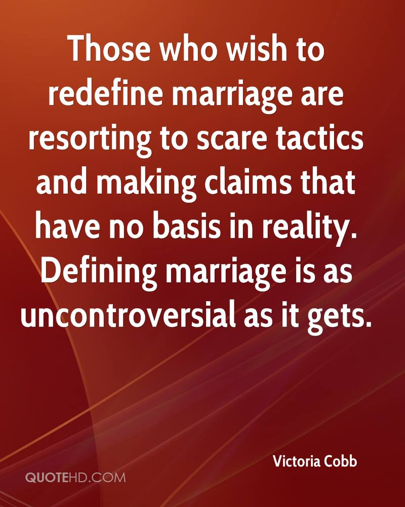 Those who wish to redefine marriage are resorting to scare tactics and making claims that have no basis in reality. Defining marriage is as uncontroversial as it gets.