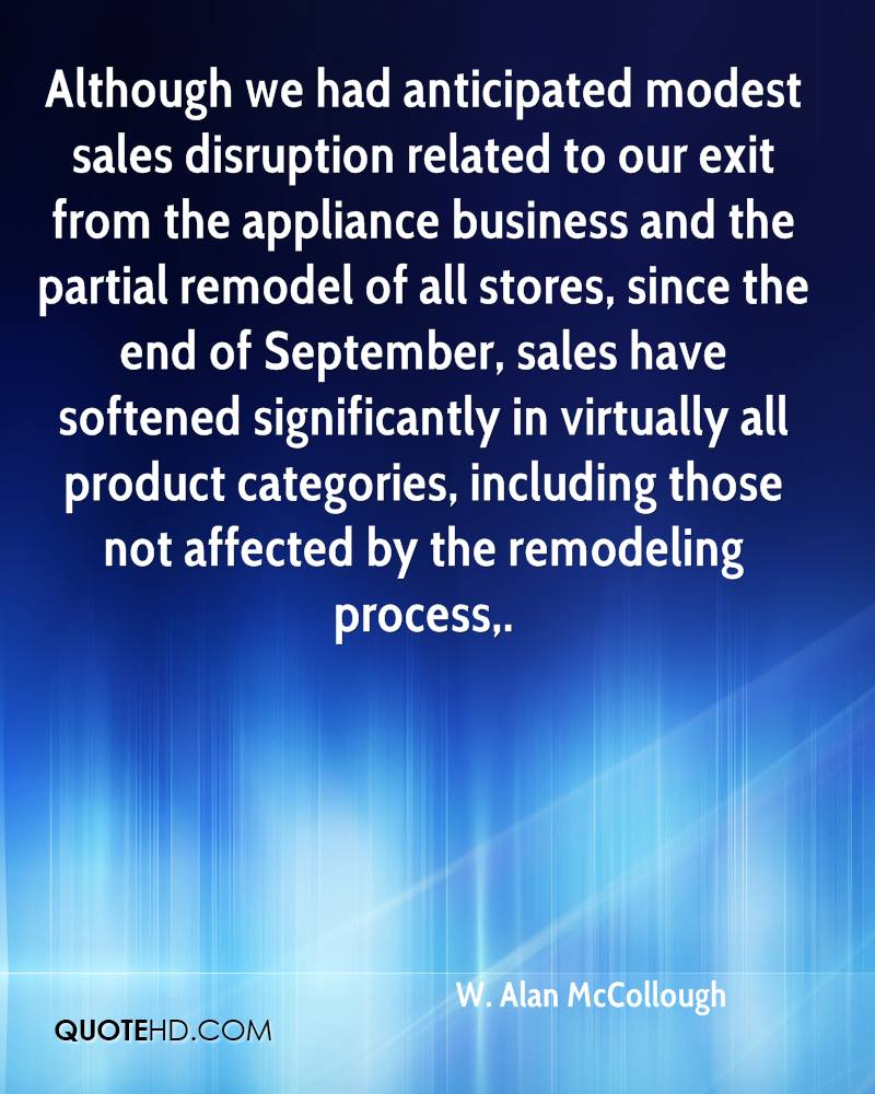 Although we had anticipated modest sales disruption related to our exit from the appliance business and the partial remodel of all stores, since the end of September, sales have softened significantly in virtually all product categories, including those not affected by the remodeling process.