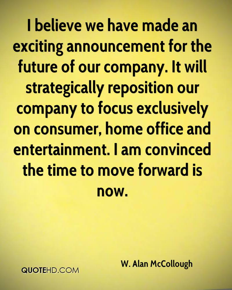 I believe we have made an exciting announcement for the future of our company. It will strategically reposition our company to focus exclusively on consumer, home office and entertainment. I am convinced the time to move forward is now.
