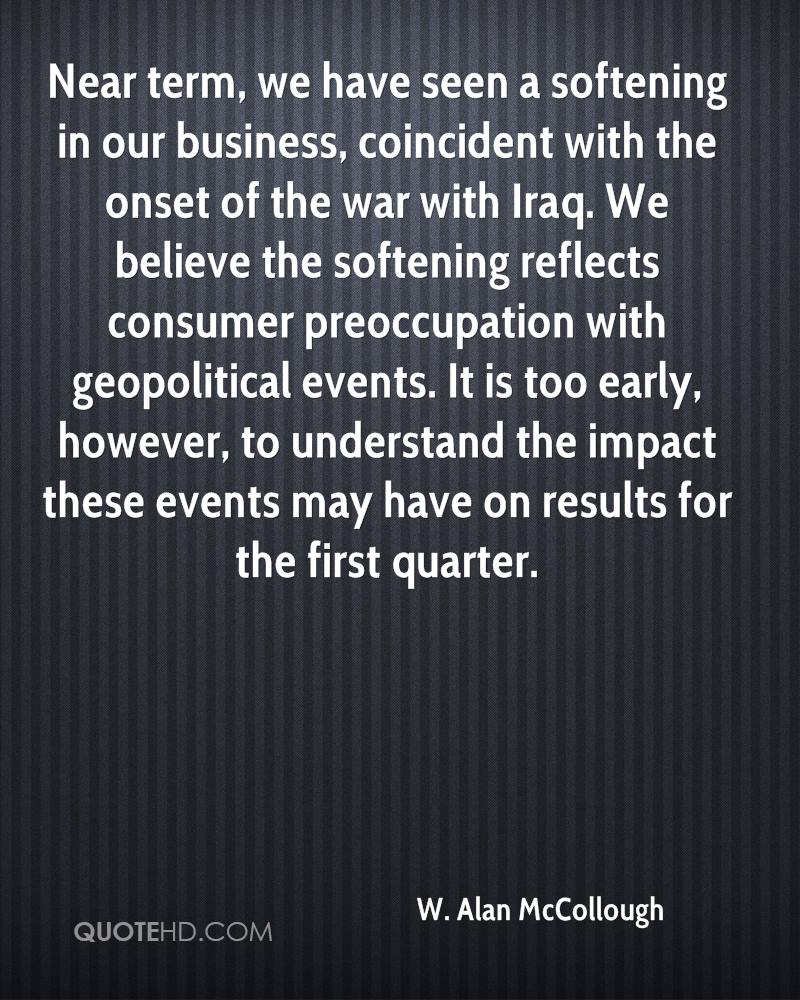 Near term, we have seen a softening in our business, coincident with the onset of the war with Iraq. We believe the softening reflects consumer preoccupation with geopolitical events. It is too early, however, to understand the impact these events may have on results for the first quarter.