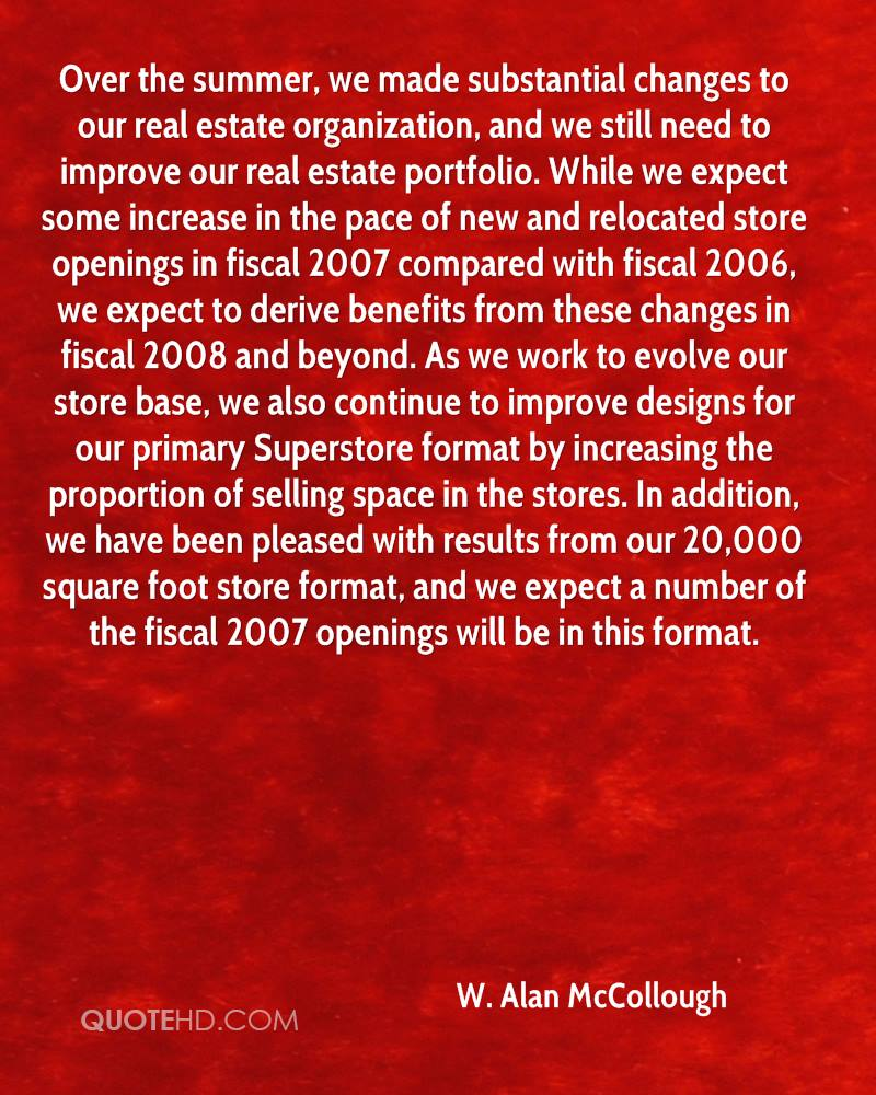 Over the summer, we made substantial changes to our real estate organization, and we still need to improve our real estate portfolio. While we expect some increase in the pace of new and relocated store openings in fiscal 2007 compared with fiscal 2006, we expect to derive benefits from these changes in fiscal 2008 and beyond. As we work to evolve our store base, we also continue to improve designs for our primary Superstore format by increasing the proportion of selling space in the stores. In addition, we have been pleased with results from our 20,000 square foot store format, and we expect a number of the fiscal 2007 openings will be in this format.