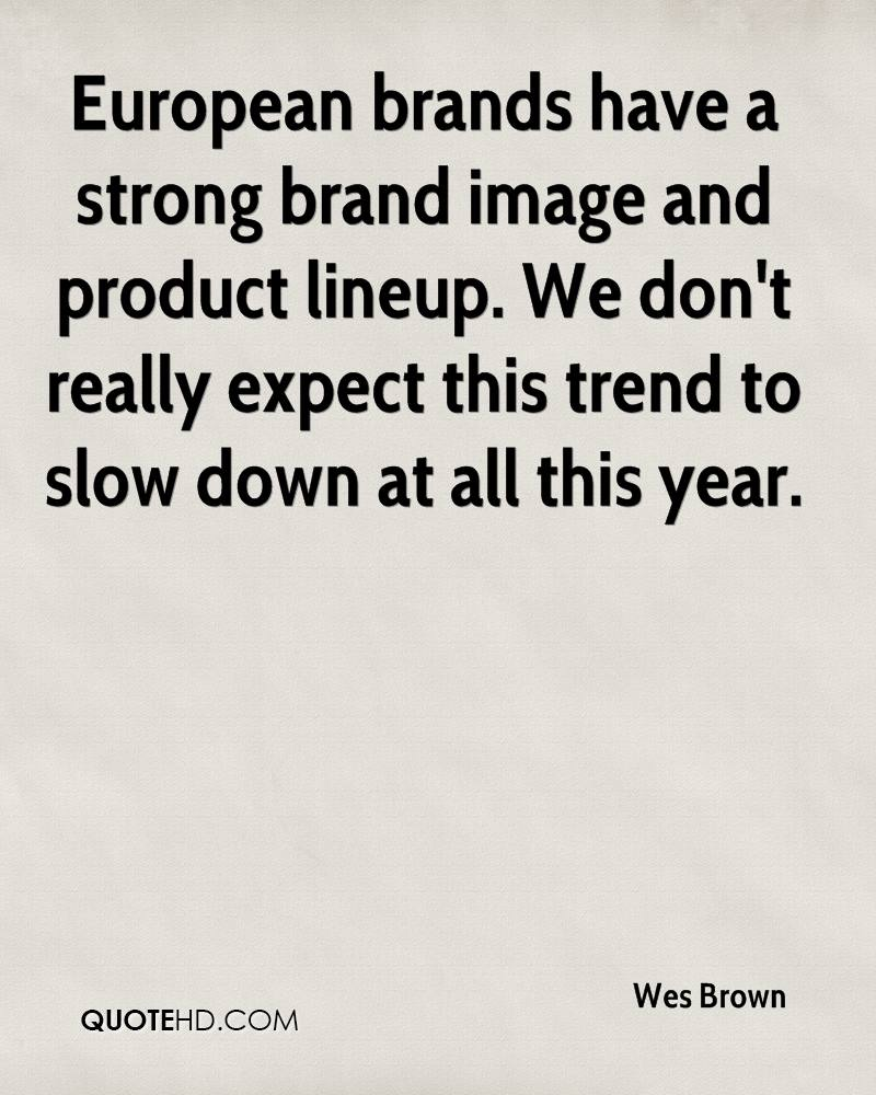 European brands have a strong brand image and product lineup. We don't really expect this trend to slow down at all this year.