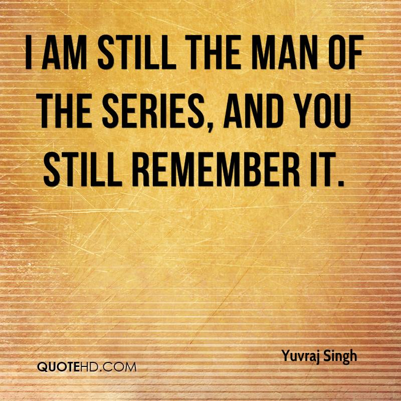 I am still the man of the series, and you still remember it.