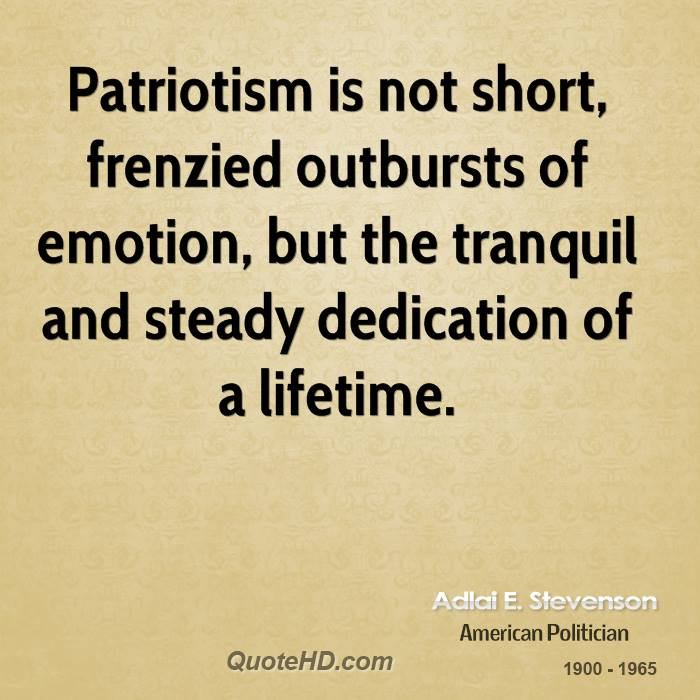 Patriotism is not short, frenzied outbursts of emotion, but the tranquil and steady dedication of a lifetime.