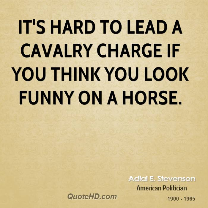 It's hard to lead a cavalry charge if you think you look funny on a horse.