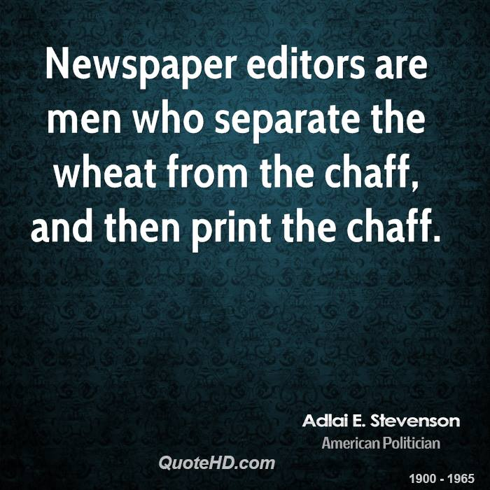 Newspaper editors are men who separate the wheat from the chaff, and then print the chaff.