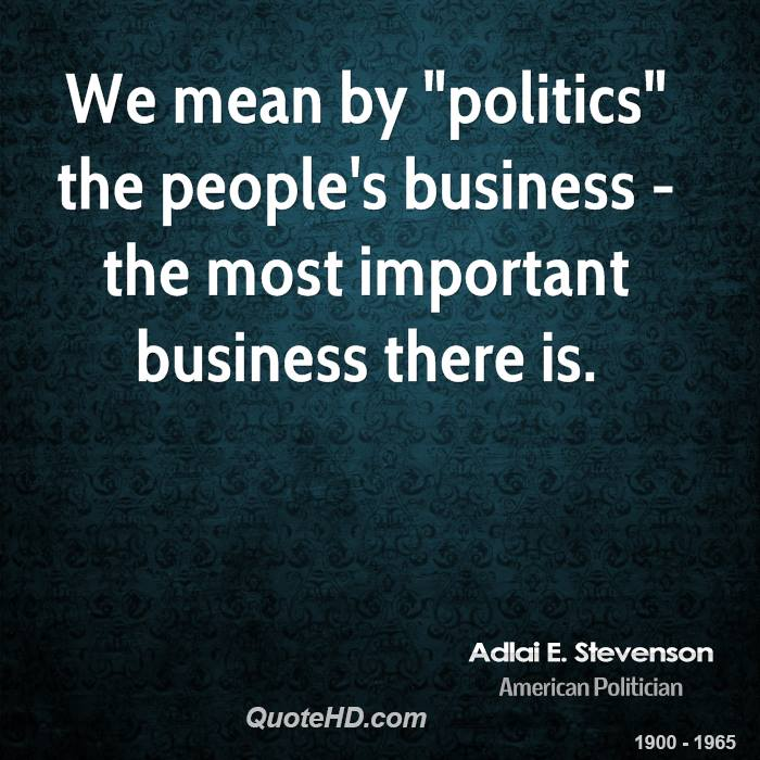 """We mean by """"politics"""" the people's business - the most important business there is."""