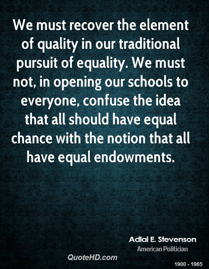We must recover the element of quality in our traditional pursuit of equality. We must not, in opening our schools to everyone, confuse the idea that all should have equal chance with the notion that all have equal endowments.