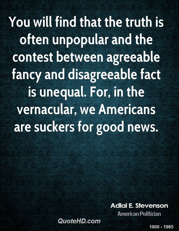 You will find that the truth is often unpopular and the contest between agreeable fancy and disagreeable fact is unequal. For, in the vernacular, we Americans are suckers for good news.